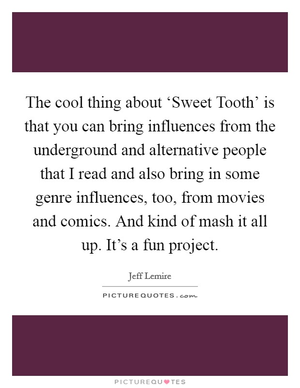 The cool thing about 'Sweet Tooth' is that you can bring influences from the underground and alternative people that I read and also bring in some genre influences, too, from movies and comics. And kind of mash it all up. It's a fun project Picture Quote #1
