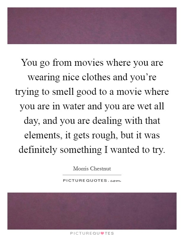 You go from movies where you are wearing nice clothes and you're trying to smell good to a movie where you are in water and you are wet all day, and you are dealing with that elements, it gets rough, but it was definitely something I wanted to try Picture Quote #1
