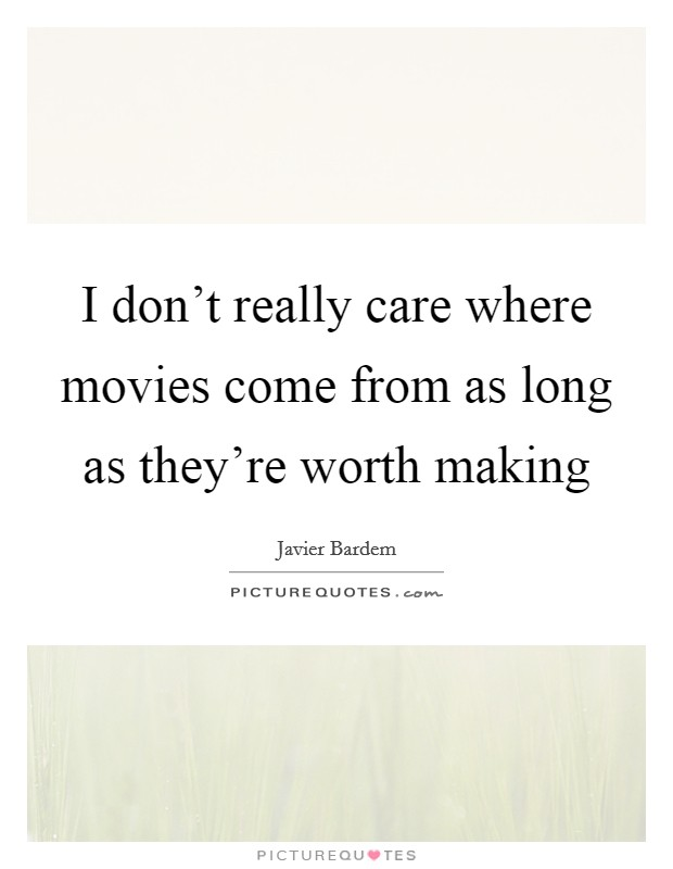 I don't really care where movies come from as long as they're worth making Picture Quote #1