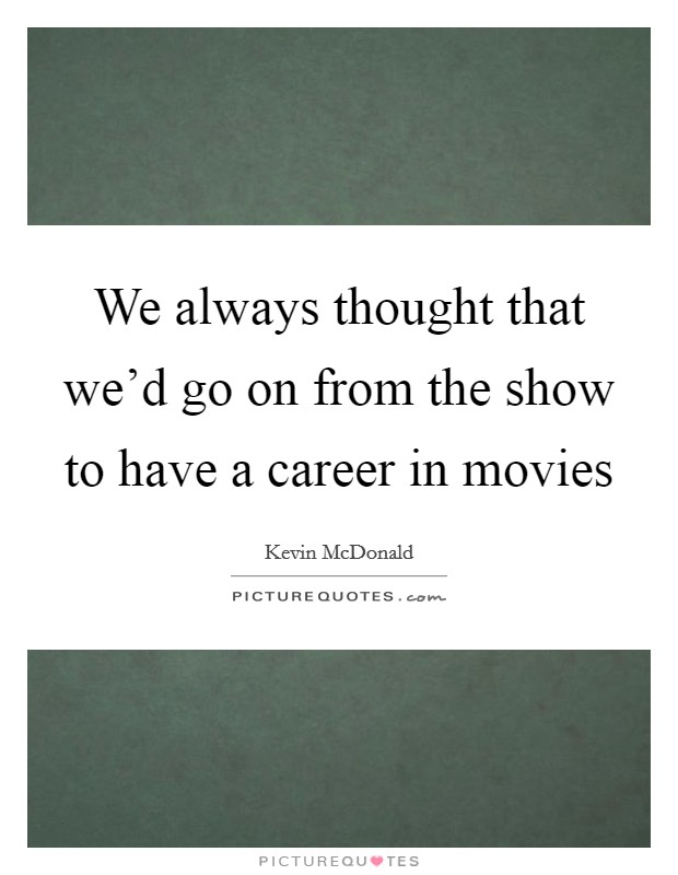We always thought that we'd go on from the show to have a career in movies Picture Quote #1