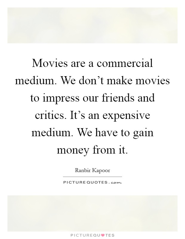 Movies are a commercial medium. We don't make movies to impress our friends and critics. It's an expensive medium. We have to gain money from it Picture Quote #1