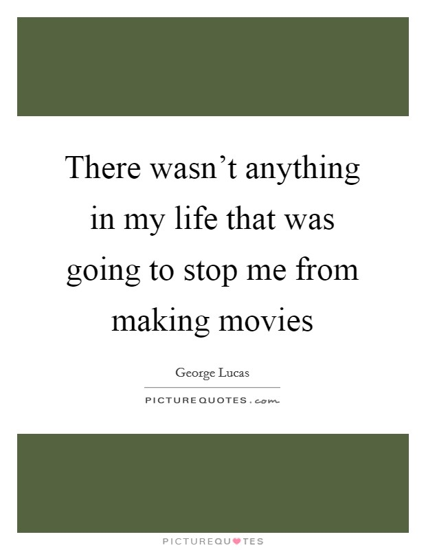 There wasn't anything in my life that was going to stop me from making movies Picture Quote #1