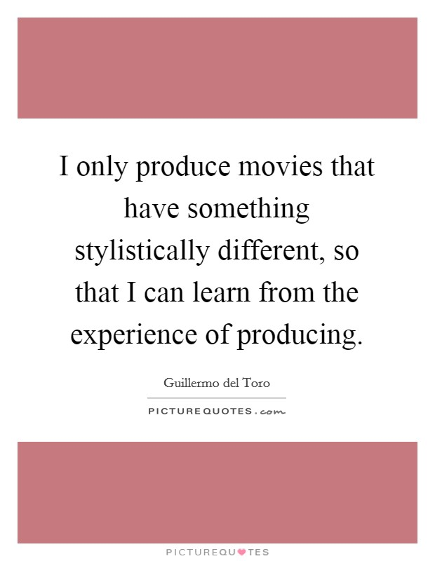 I only produce movies that have something stylistically different, so that I can learn from the experience of producing Picture Quote #1