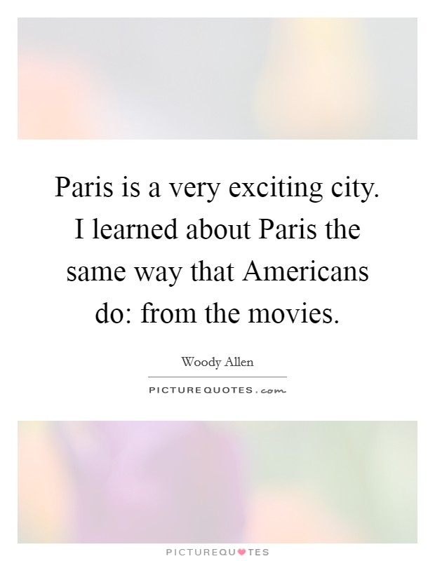 Paris is a very exciting city. I learned about Paris the same way that Americans do: from the movies Picture Quote #1