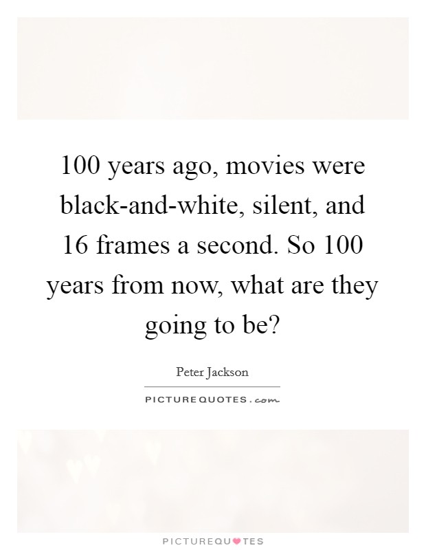 100 years ago, movies were black-and-white, silent, and 16 frames a second. So 100 years from now, what are they going to be? Picture Quote #1