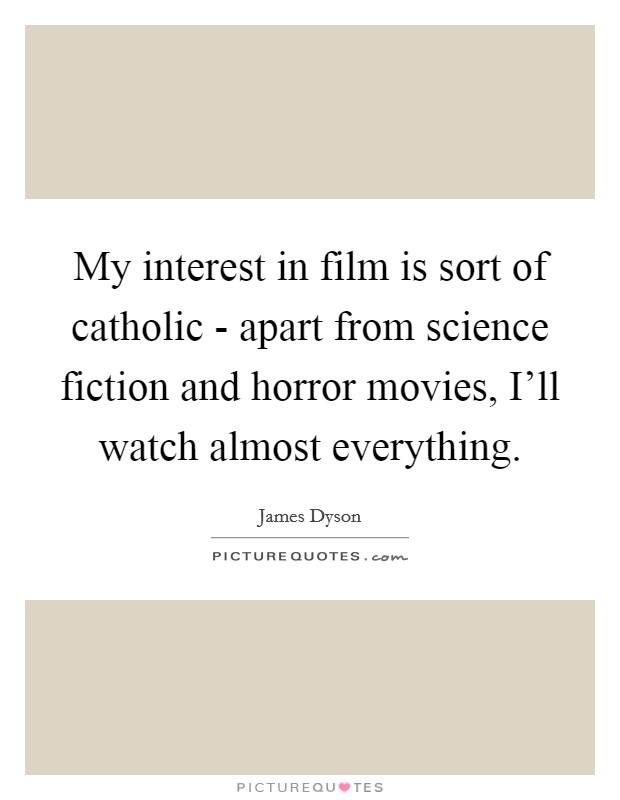 My interest in film is sort of catholic - apart from science fiction and horror movies, I'll watch almost everything Picture Quote #1