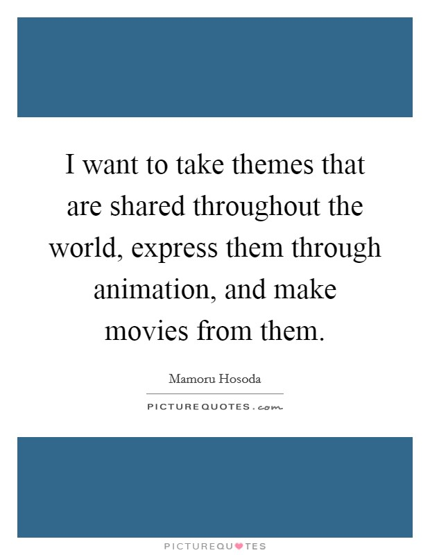 I want to take themes that are shared throughout the world, express them through animation, and make movies from them Picture Quote #1