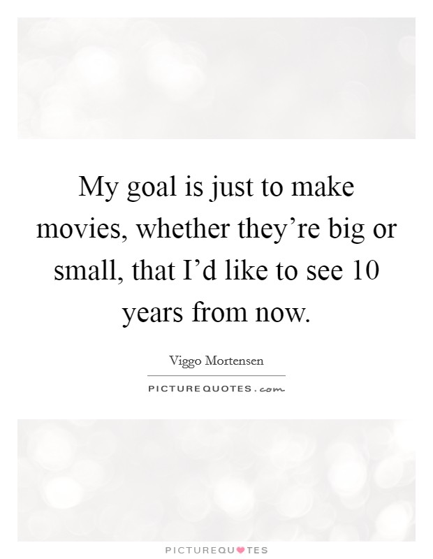 My goal is just to make movies, whether they're big or small, that I'd like to see 10 years from now Picture Quote #1