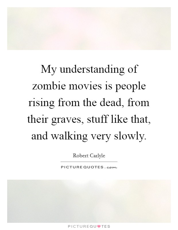 My understanding of zombie movies is people rising from the dead, from their graves, stuff like that, and walking very slowly Picture Quote #1