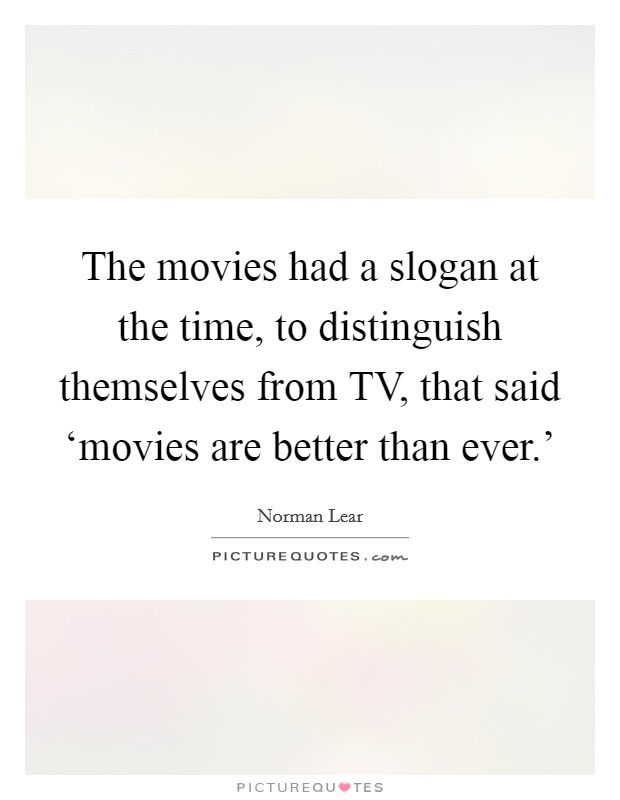 The movies had a slogan at the time, to distinguish themselves from TV, that said 'movies are better than ever.' Picture Quote #1