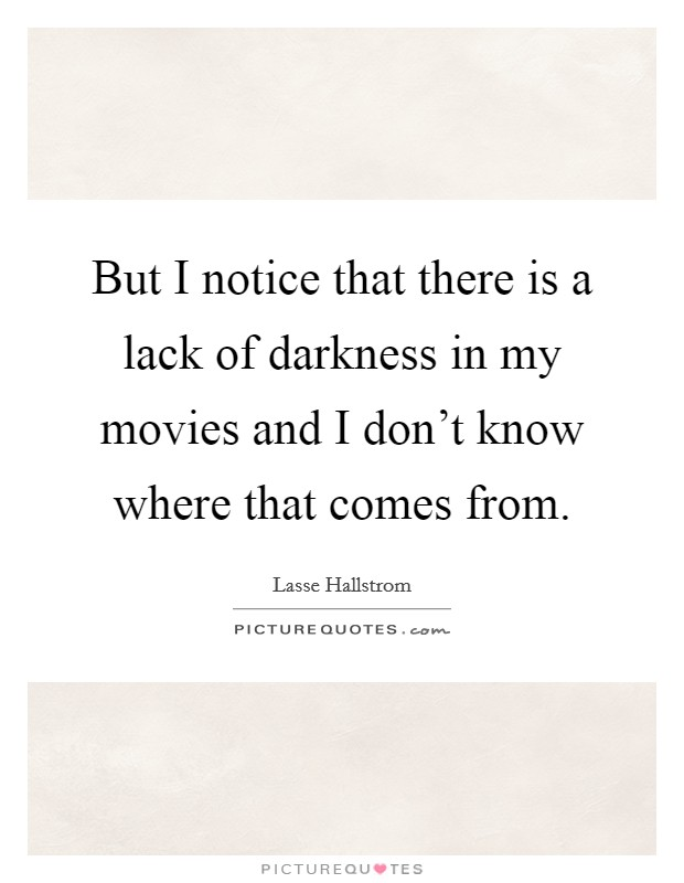 But I notice that there is a lack of darkness in my movies and I don't know where that comes from Picture Quote #1