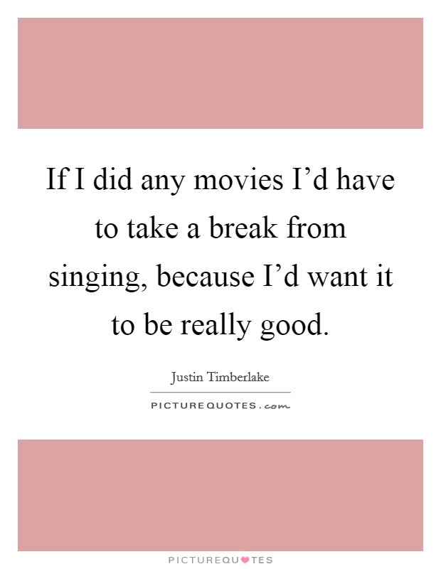If I did any movies I'd have to take a break from singing, because I'd want it to be really good Picture Quote #1