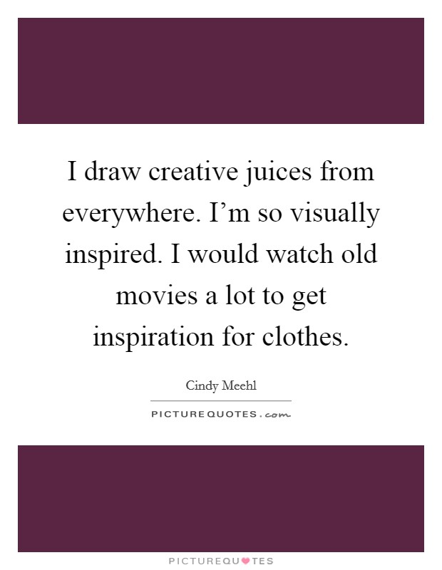 I draw creative juices from everywhere. I'm so visually inspired. I would watch old movies a lot to get inspiration for clothes Picture Quote #1