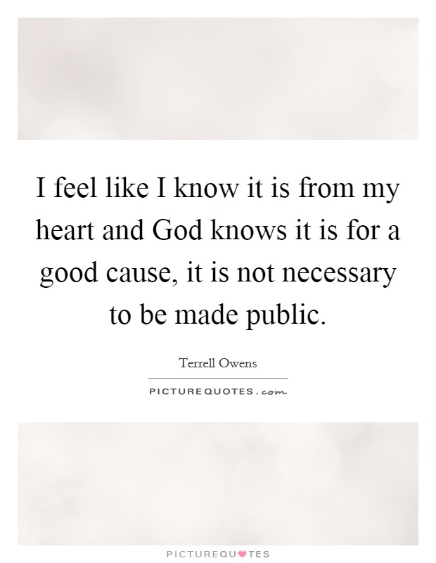 I feel like I know it is from my heart and God knows it is for a good cause, it is not necessary to be made public Picture Quote #1