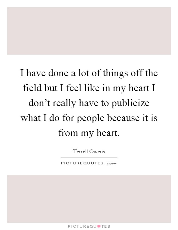 I have done a lot of things off the field but I feel like in my heart I don't really have to publicize what I do for people because it is from my heart Picture Quote #1