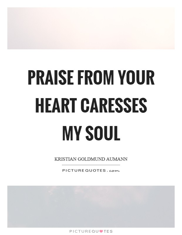 Praise from your heart caresses my soul Picture Quote #1