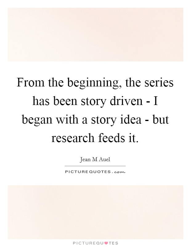 From the beginning, the series has been story driven - I began with a story idea - but research feeds it. Picture Quote #1