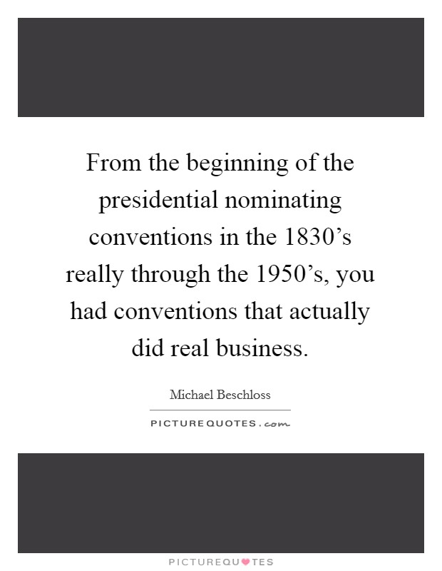 From the beginning of the presidential nominating conventions in the 1830's really through the 1950's, you had conventions that actually did real business. Picture Quote #1