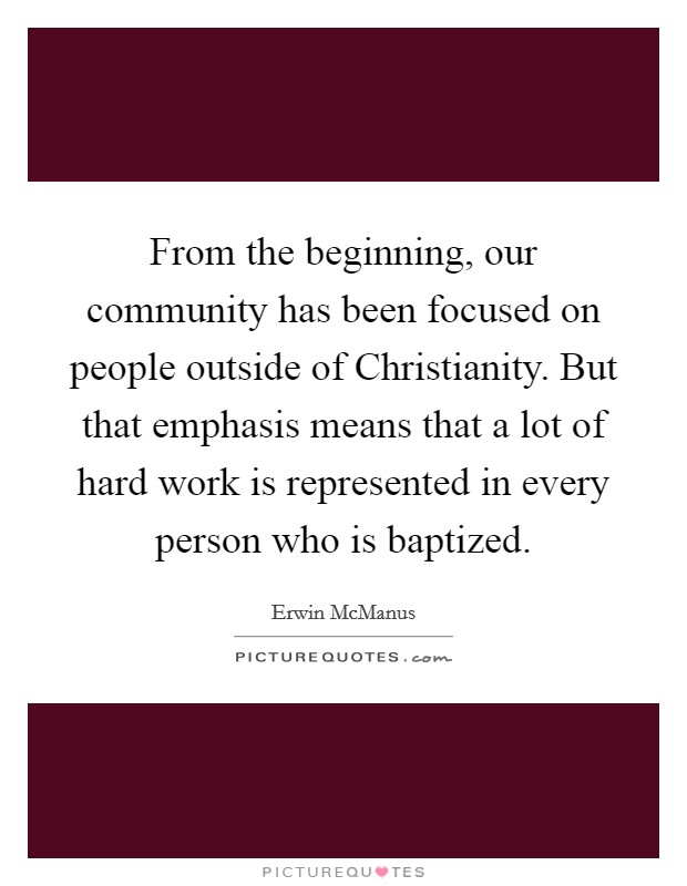 From the beginning, our community has been focused on people outside of Christianity. But that emphasis means that a lot of hard work is represented in every person who is baptized Picture Quote #1