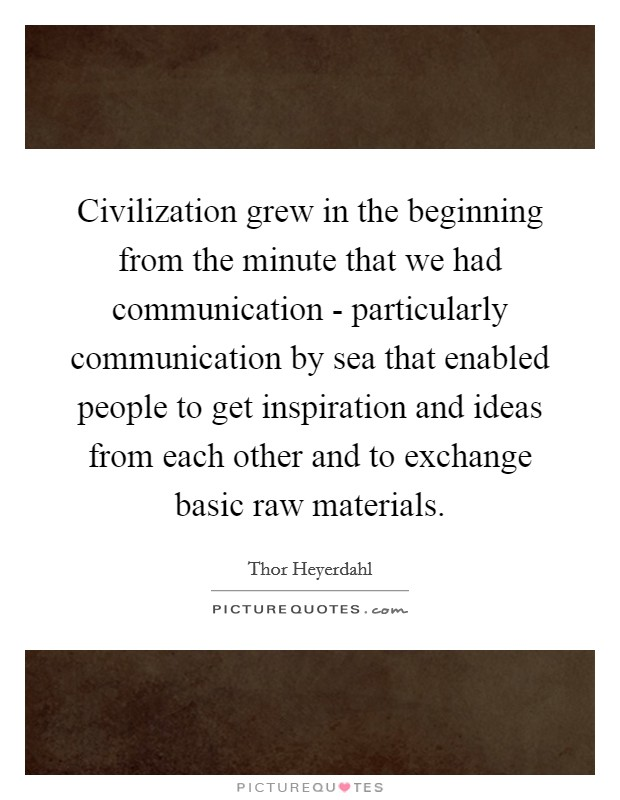 Civilization grew in the beginning from the minute that we had communication - particularly communication by sea that enabled people to get inspiration and ideas from each other and to exchange basic raw materials Picture Quote #1