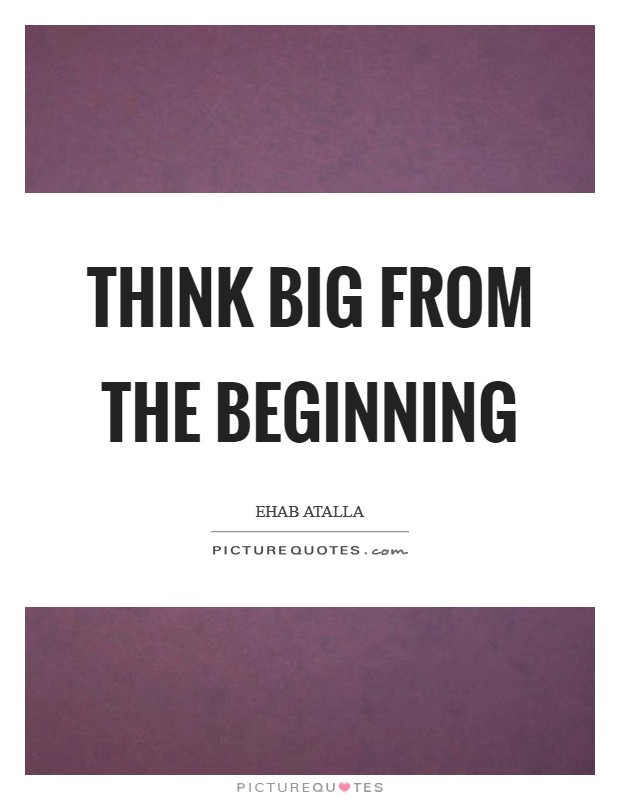 Think big from the beginning Picture Quote #1