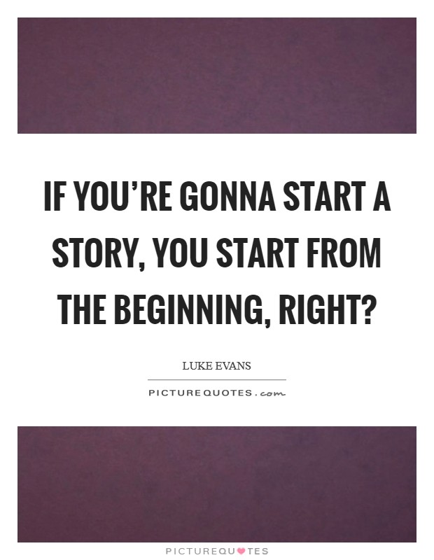 If you're gonna start a story, you start from the beginning, right? Picture Quote #1