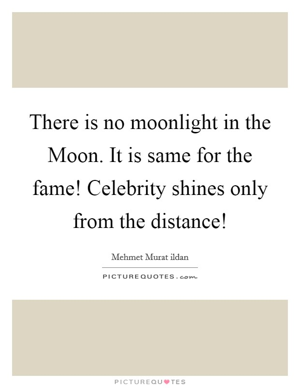 There is no moonlight in the Moon. It is same for the fame! Celebrity shines only from the distance! Picture Quote #1