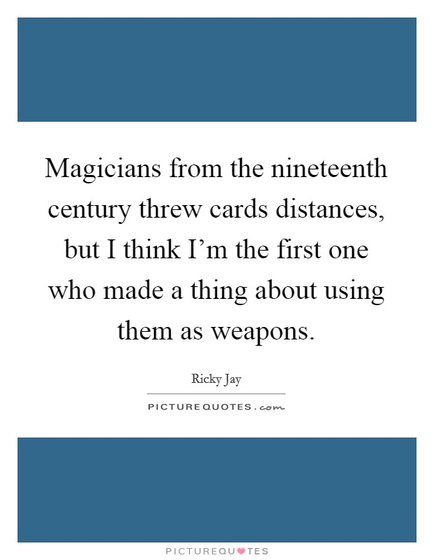 Magicians from the nineteenth century threw cards distances, but I think I'm the first one who made a thing about using them as weapons Picture Quote #1