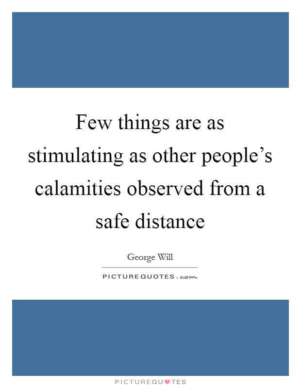 Few things are as stimulating as other people's calamities observed from a safe distance Picture Quote #1