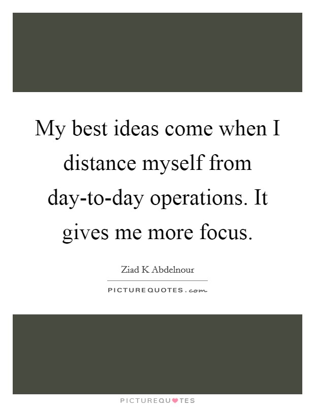 My best ideas come when I distance myself from day-to-day operations. It gives me more focus Picture Quote #1