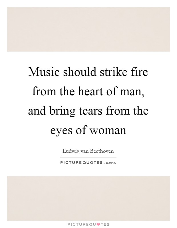 Music should strike fire from the heart of man, and bring tears from the eyes of woman Picture Quote #1