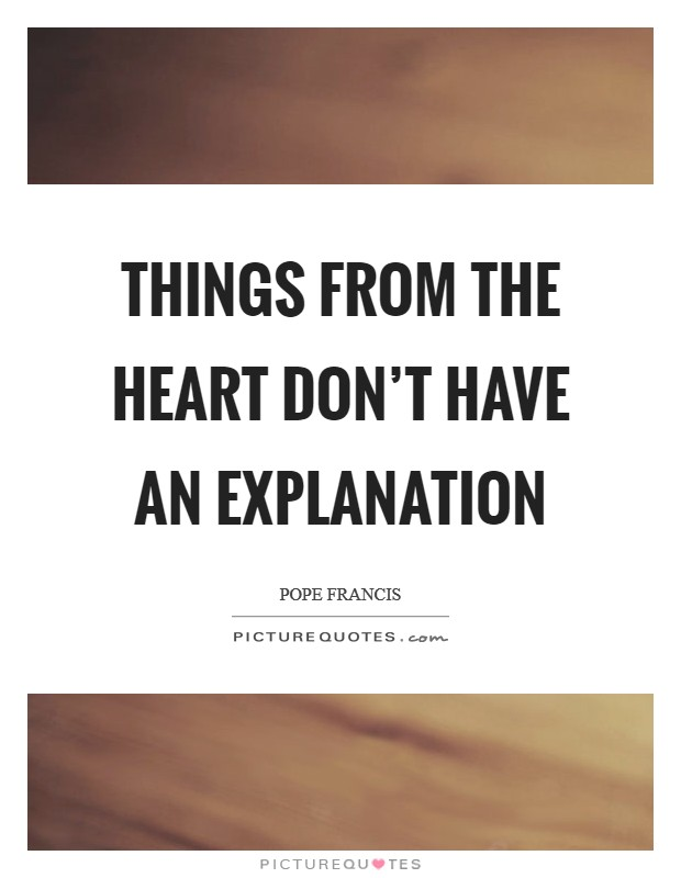 Things from the heart don't have an explanation Picture Quote #1