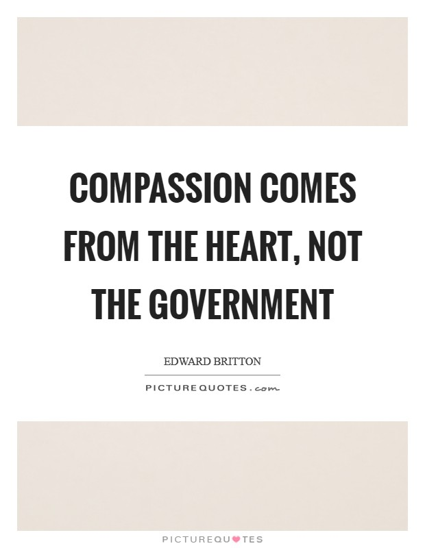 Compassion comes from the heart, not the government Picture Quote #1