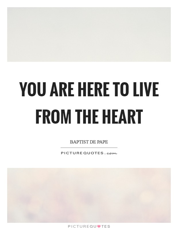 You are here to live from the heart Picture Quote #1