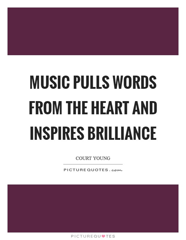 Music pulls words from the heart and inspires brilliance Picture Quote #1