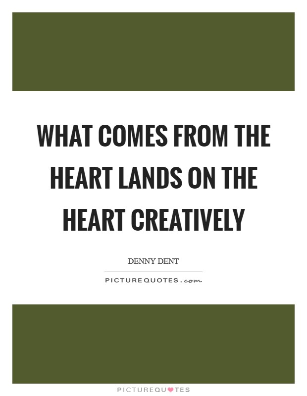 What comes from the heart lands on the heart creatively Picture Quote #1