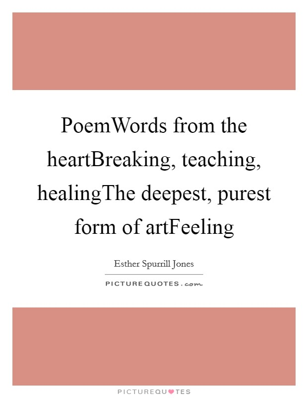 PoemWords from the heartBreaking, teaching, healingThe deepest, purest form of artFeeling Picture Quote #1