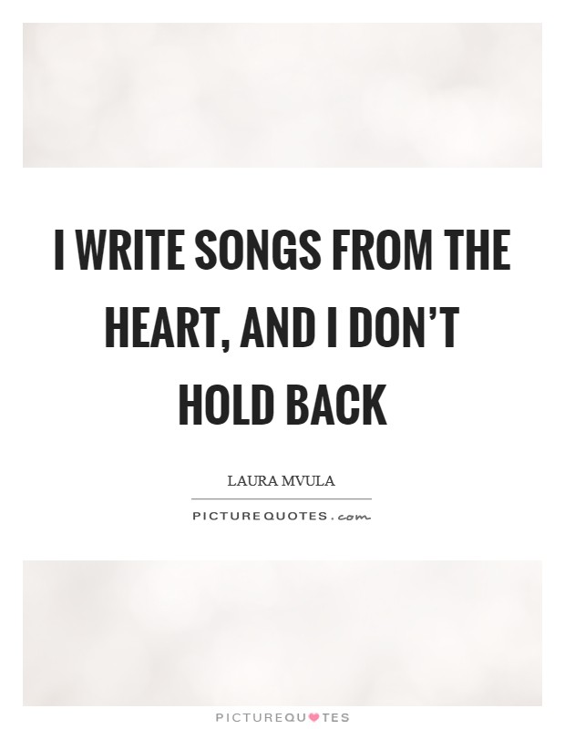 I write songs from the heart, and I don't hold back Picture Quote #1
