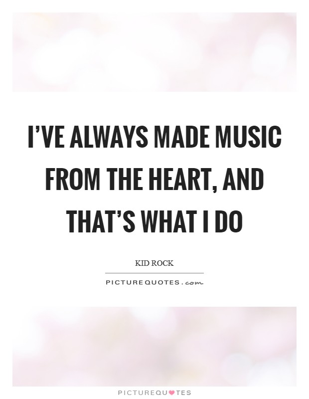 I've always made music from the heart, and that's what I do Picture Quote #1
