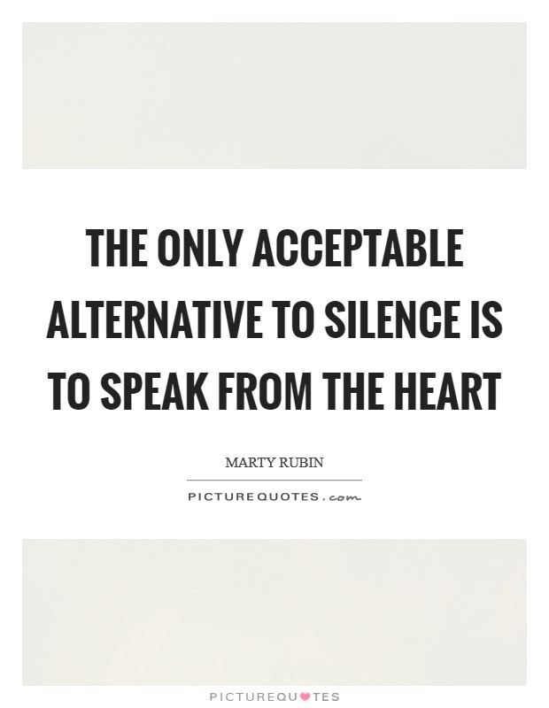 The only acceptable alternative to silence is to speak from the heart Picture Quote #1