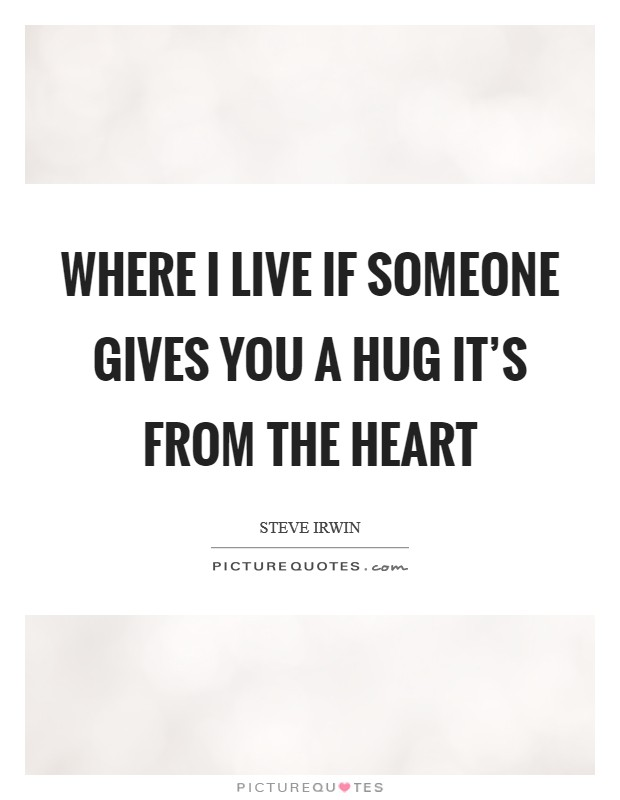 Where I live if someone gives you a hug it's from the heart Picture Quote #1