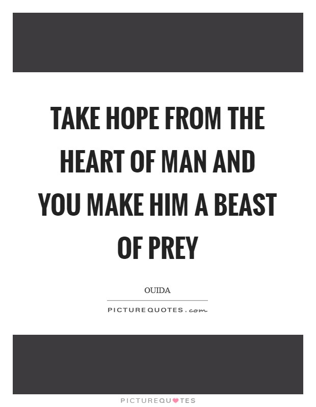 Take hope from the heart of man and you make him a beast of prey Picture Quote #1