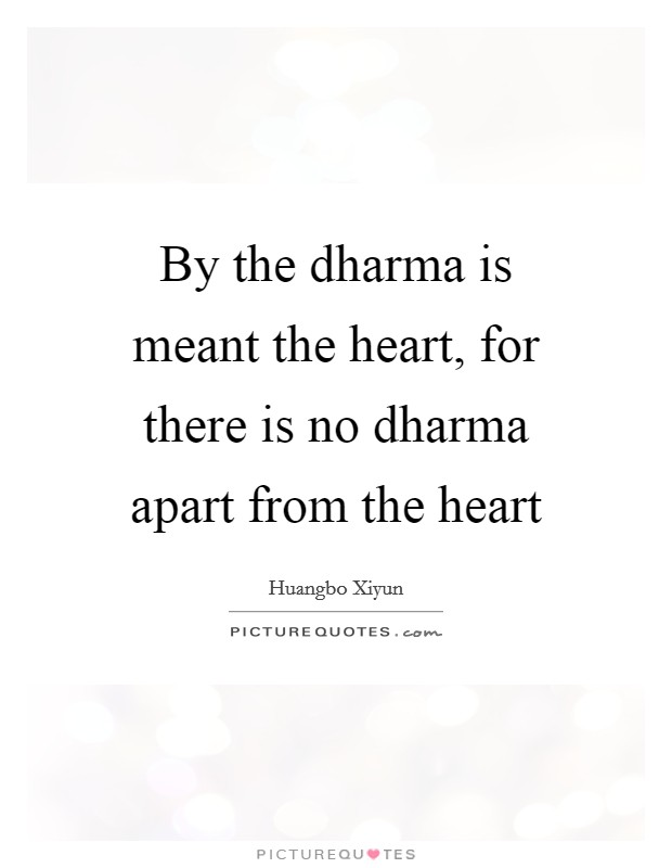 By the dharma is meant the heart, for there is no dharma apart from the heart Picture Quote #1