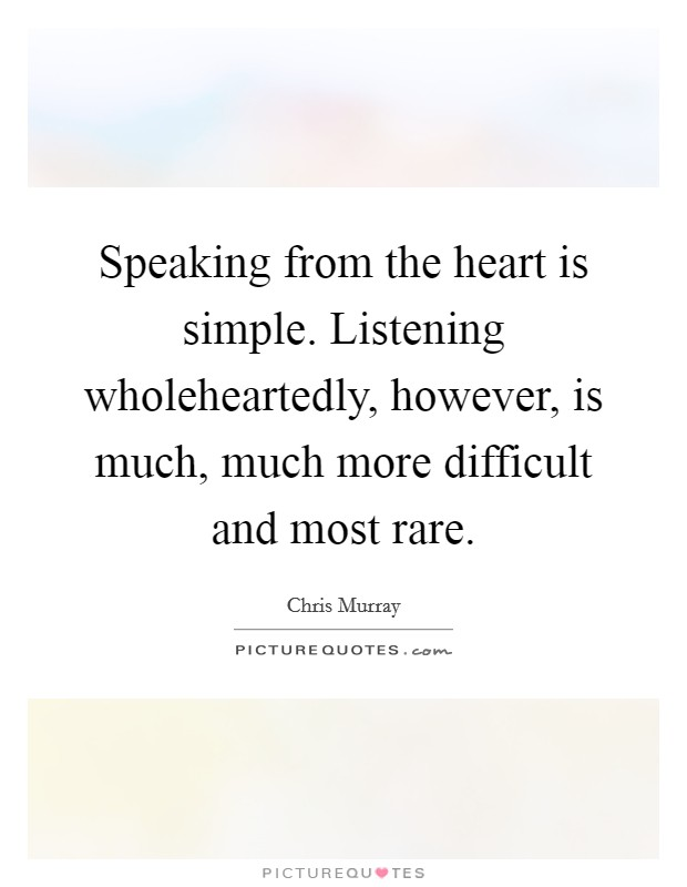 Speaking from the heart is simple. Listening wholeheartedly, however, is much, much more difficult and most rare Picture Quote #1