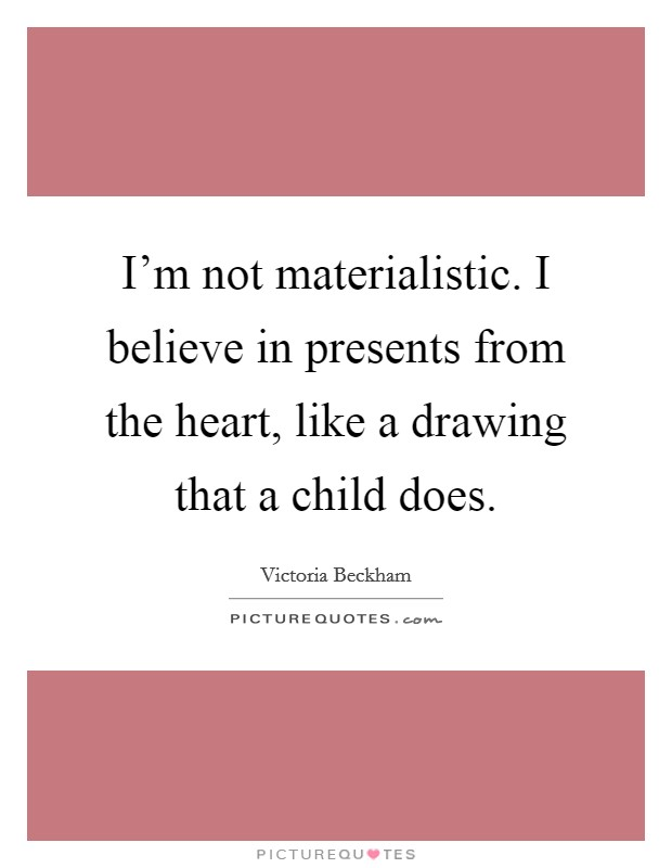 I'm not materialistic. I believe in presents from the heart, like a drawing that a child does Picture Quote #1