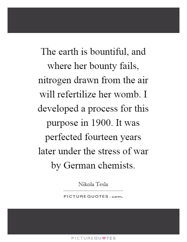 The earth is bountiful, and where her bounty fails, nitrogen drawn from the air will refertilize her womb. I developed a process for this purpose in 1900. It was perfected fourteen years later under the stress of war by German chemists. Picture Quote #1