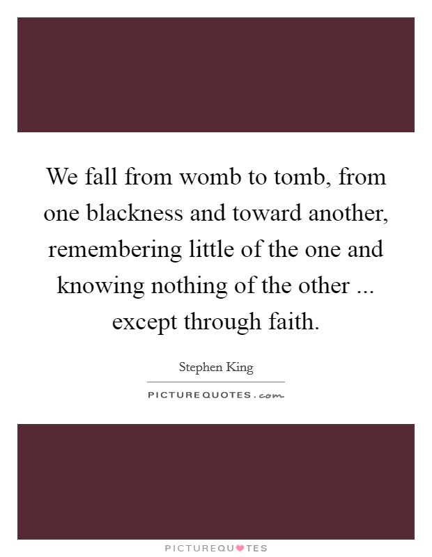 We fall from womb to tomb, from one blackness and toward another, remembering little of the one and knowing nothing of the other ... except through faith Picture Quote #1