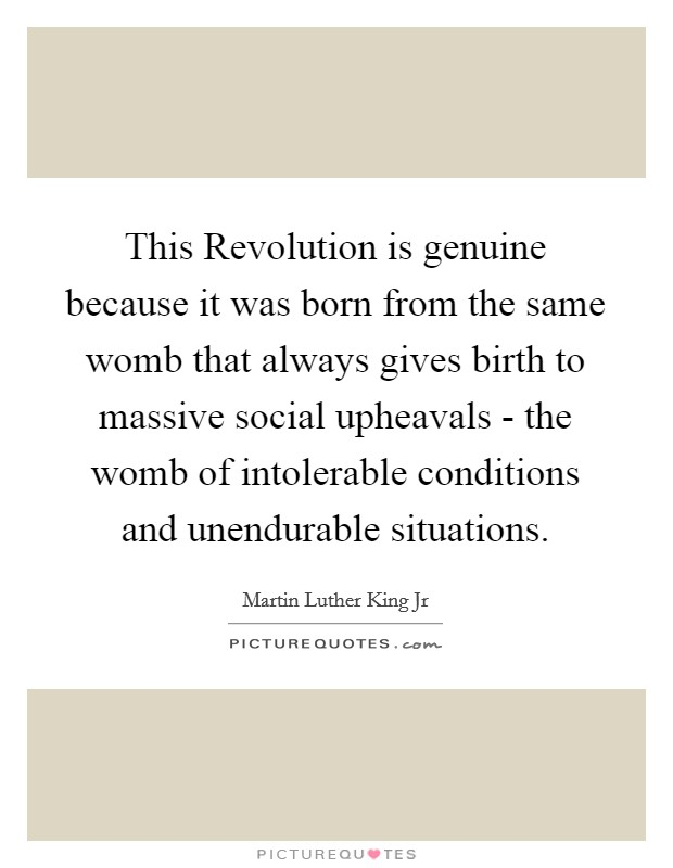 This Revolution is genuine because it was born from the same womb that always gives birth to massive social upheavals - the womb of intolerable conditions and unendurable situations Picture Quote #1