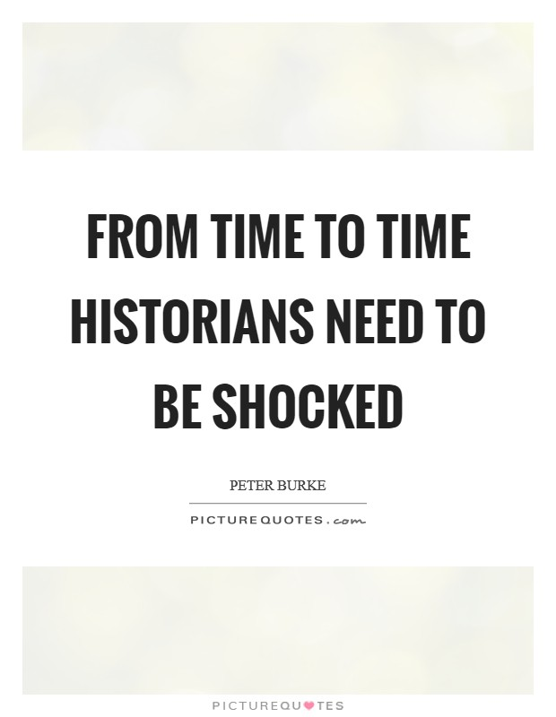 From time to time historians need to be shocked Picture Quote #1