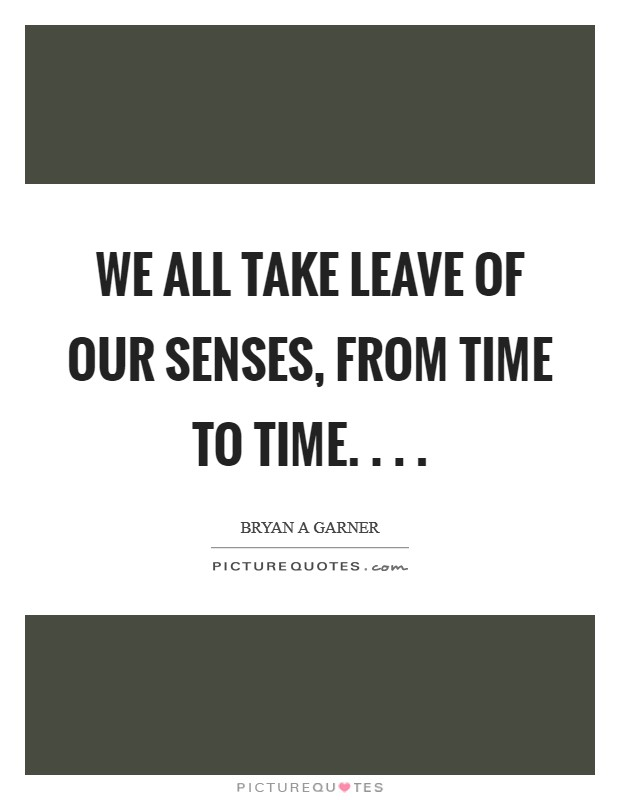 We all take leave of our senses, from time to time. . .  Picture Quote #1